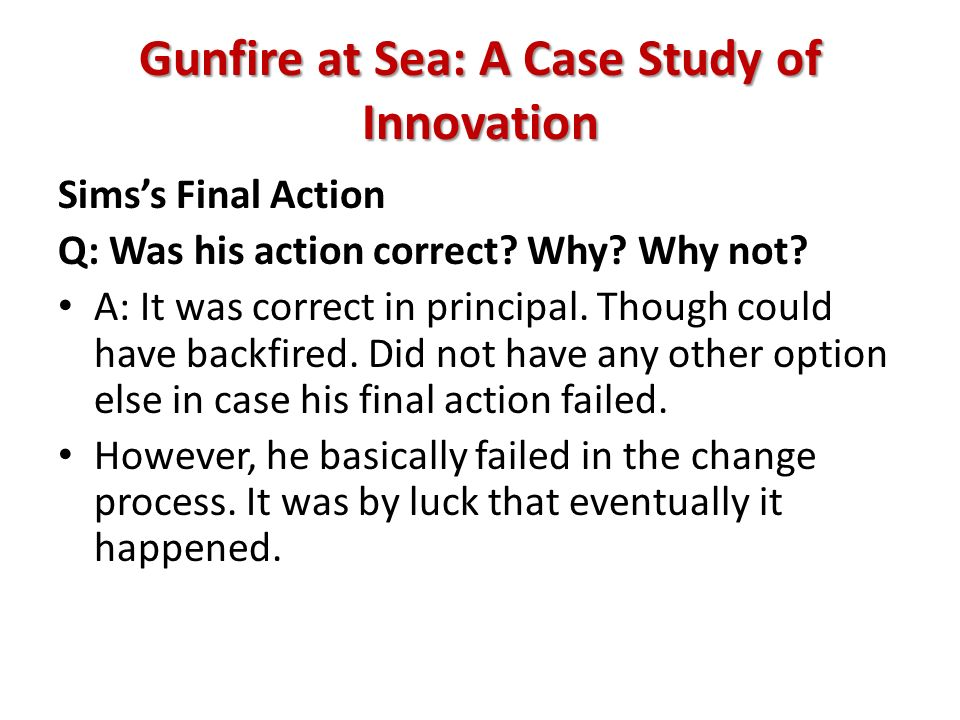 Gunfire at Sea: A Case Study of Innovation Simss Final Action Q: Was his action correct? Why? Why not? A: It was correct in principal. Though could ha