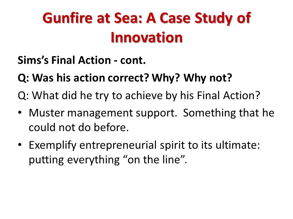 Gunfire at Sea: A Case Study of Innovation Simss Final Action - cont. Q: Was his action correct? Why? Why not? Q: What did he try to achieve by his Fi