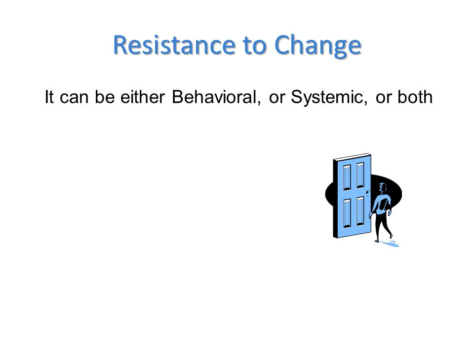 Resistance to Change It can be either Behavioral, or Systemic, or both