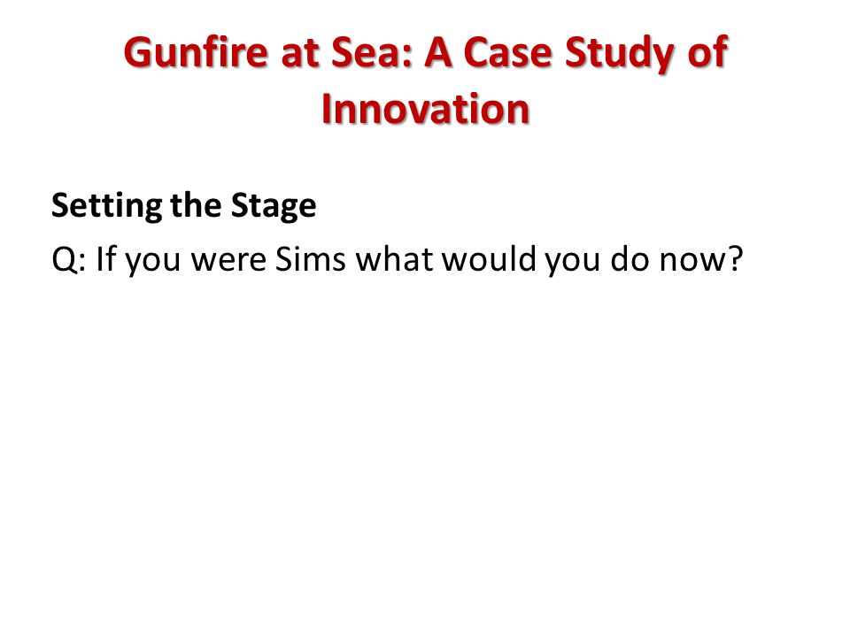 Gunfire at Sea: A Case Study of Innovation Setting the Stage Q: If you were Sims what would you do now?