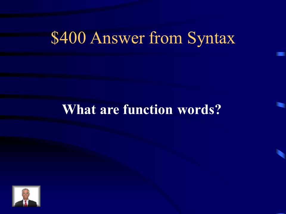$400 Question from Syntax These are words such as of, by, that, which indicate relationships between parts of the sentence.