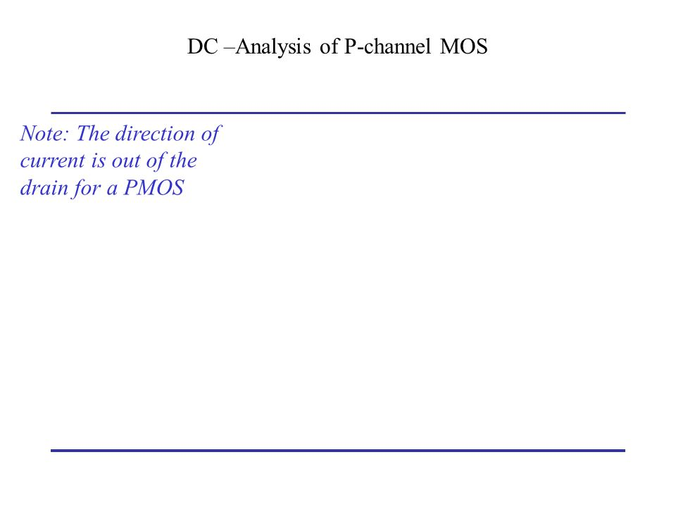 DC –Analysis of P-channel MOS Note: The direction of current is out of the drain for a PMOS