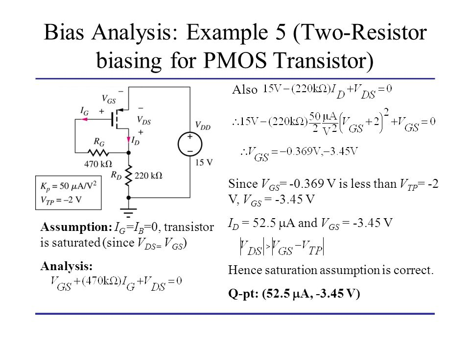 Bias Analysis: Example 5 (Two-Resistor biasing for PMOS Transistor) Assumption: I G =I B =0, transistor is saturated (since V DS= V GS ) Analysis: Als