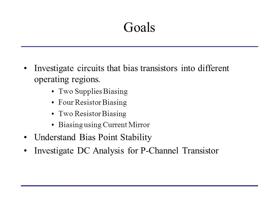 Goals Investigate circuits that bias transistors into different operating regions. Two Supplies Biasing Four Resistor Biasing Two Resistor Biasing Bia