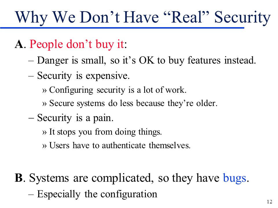 12 Why We Dont Have Real Security A. People dont buy it: –Danger is small, so its OK to buy features instead. –Security is expensive. »Configuring sec