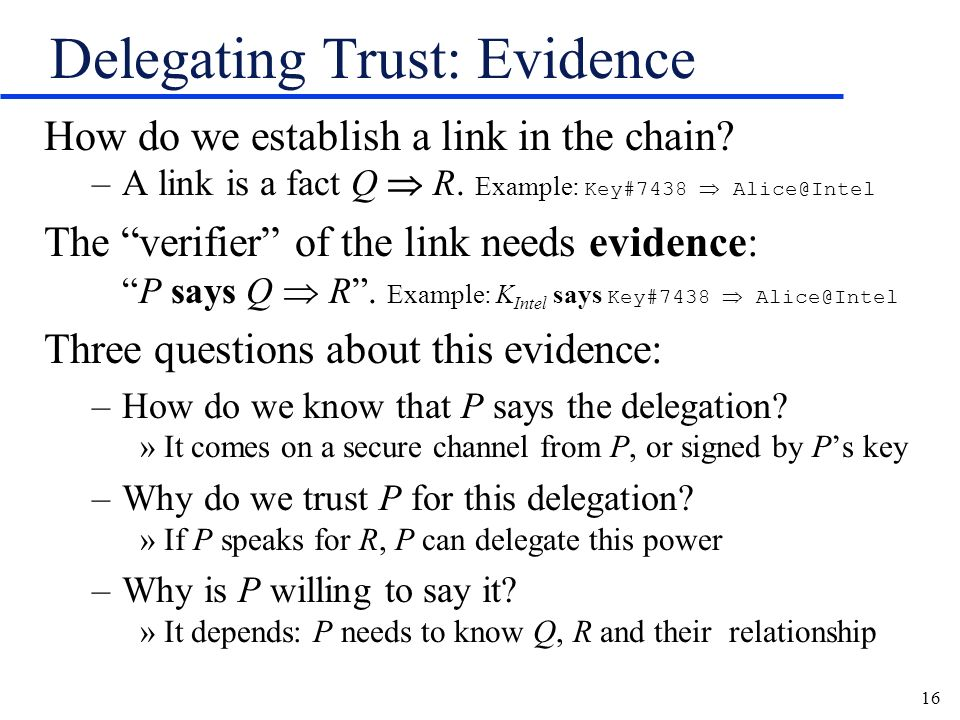 16 Delegating Trust: Evidence How do we establish a link in the chain? –A link is a fact Q R. Example: Key#7438 Alice@Intel The verifier of the link n