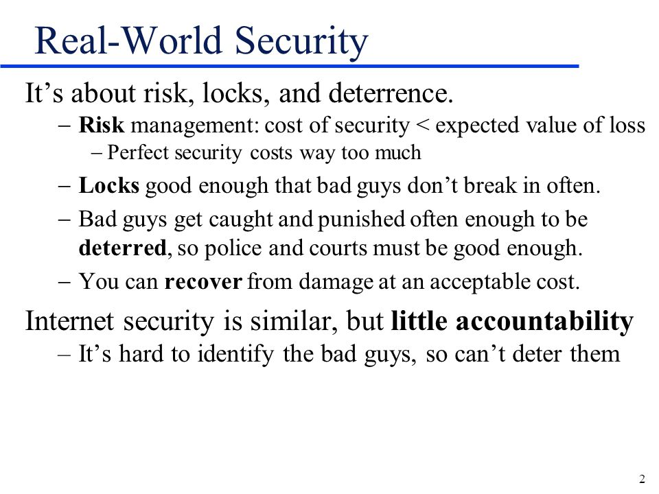 2 Real-World Security Its about risk, locks, and deterrence. Risk management: cost of security < expected value of loss Perfect security costs way too
