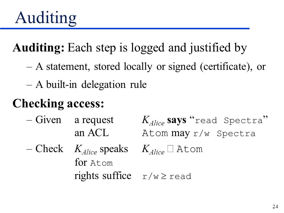 24 Auditing Auditing: Each step is logged and justified by –A statement, stored locally or signed (certificate), or –A built-in delegation rule Checki