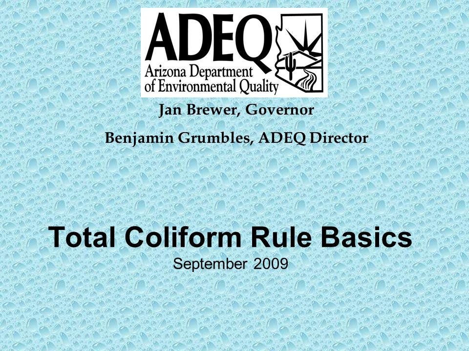 Total Coliform Rule Basics September 2009 Jan Brewer, Governor Benjamin Grumbles, ADEQ Director
