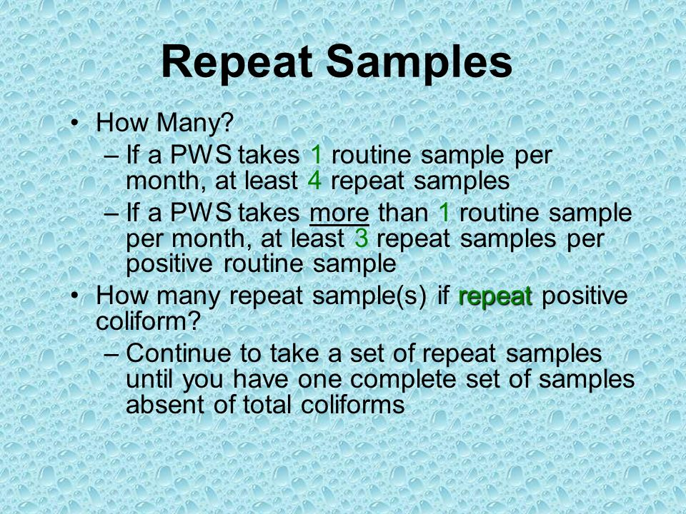 Repeat Samples How Many? –If a PWS takes 1 routine sample per month, at least 4 repeat samples –If a PWS takes more than 1 routine sample per month, a