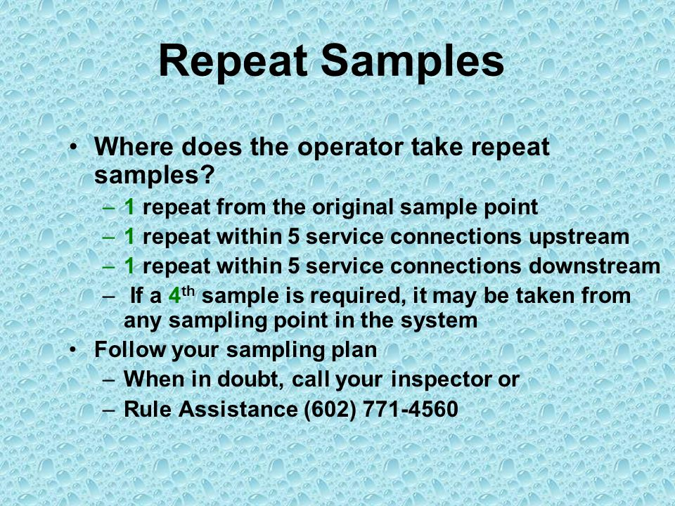 Repeat Samples Where does the operator take repeat samples? –1 repeat from the original sample point –1 repeat within 5 service connections upstream –