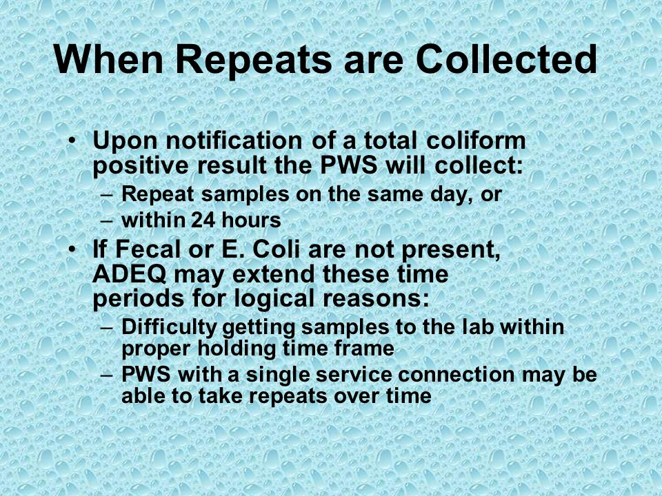 When Repeats are Collected Upon notification of a total coliform positive result the PWS will collect: –Repeat samples on the same day, or –within 24
