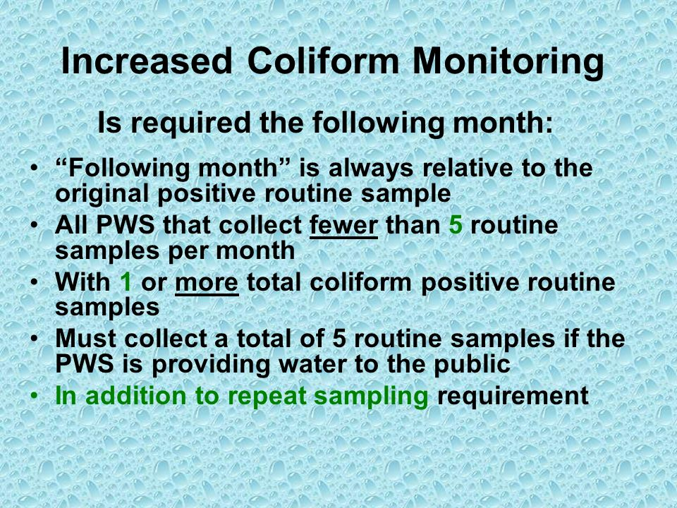 Increased Coliform Monitoring Is required the following month: Following month is always relative to the original positive routine sample All PWS that