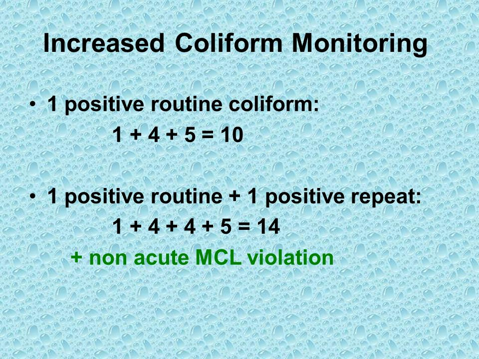 Increased Coliform Monitoring 1 positive routine coliform: 1 + 4 + 5 = 10 1 positive routine + 1 positive repeat: 1 + 4 + 4 + 5 = 14 + non acute MCL v