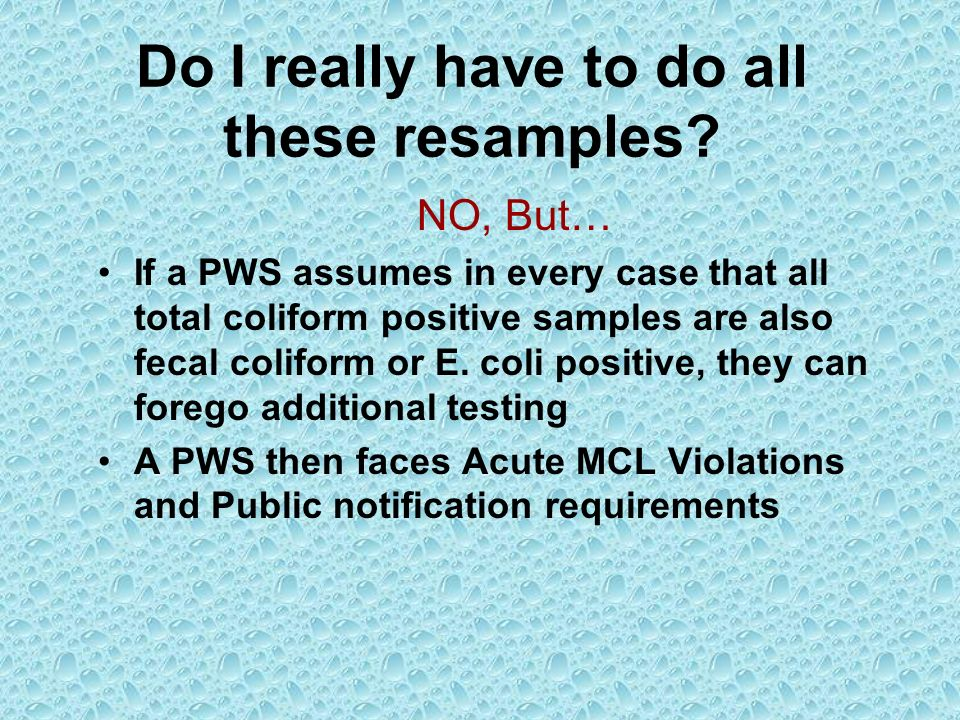 Do I really have to do all these resamples? NO, But… If a PWS assumes in every case that all total coliform positive samples are also fecal coliform o