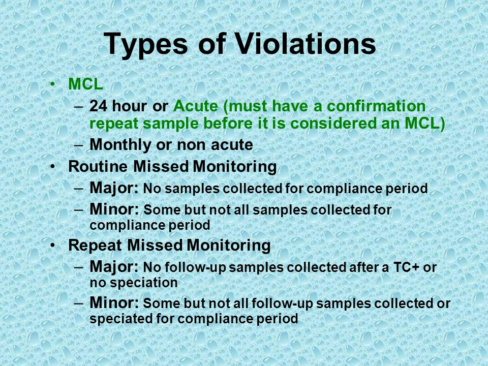 Types of Violations MCL –24 hour or Acute (must have a confirmation repeat sample before it is considered an MCL) –Monthly or non acute Routine Missed