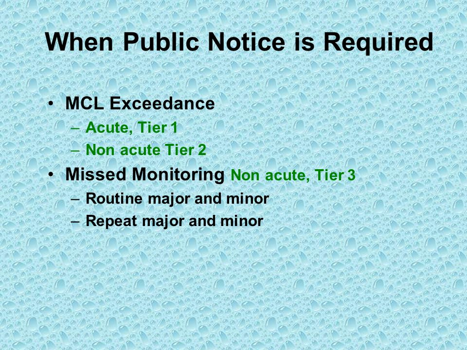 When Public Notice is Required MCL Exceedance –Acute, Tier 1 –Non acute Tier 2 Missed Monitoring Non acute, Tier 3 –Routine major and minor –Repeat ma