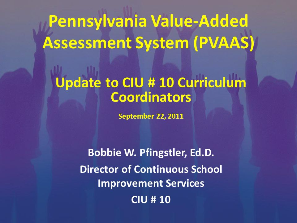 Pennsylvania Value-Added Assessment System (PVAAS) Bobbie W. Pfingstler, Ed.D. Director of Continuous School Improvement Services CIU # 10 Update to C