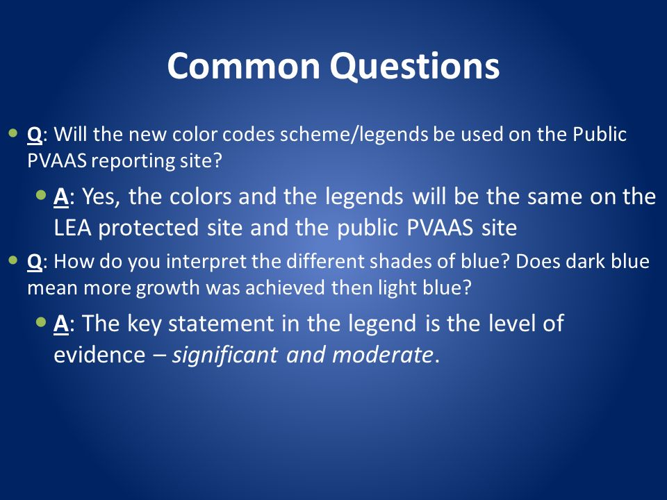 Common Questions Q: Will the new color codes scheme/legends be used on the Public PVAAS reporting site? A: Yes, the colors and the legends will be the