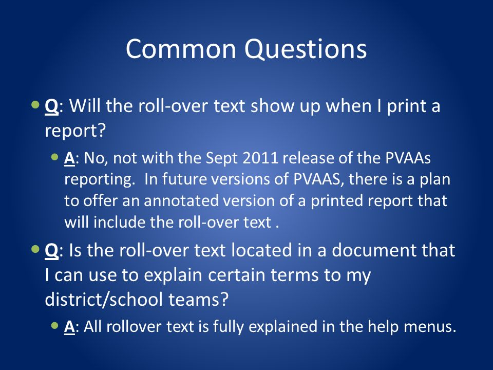 Common Questions Q: Will the roll-over text show up when I print a report? A: No, not with the Sept 2011 release of the PVAAs reporting. In future ver