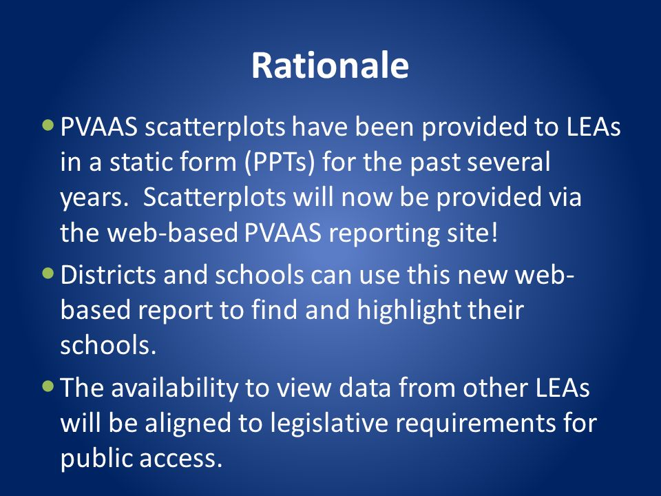 Rationale PVAAS scatterplots have been provided to LEAs in a static form (PPTs) for the past several years. Scatterplots will now be provided via the