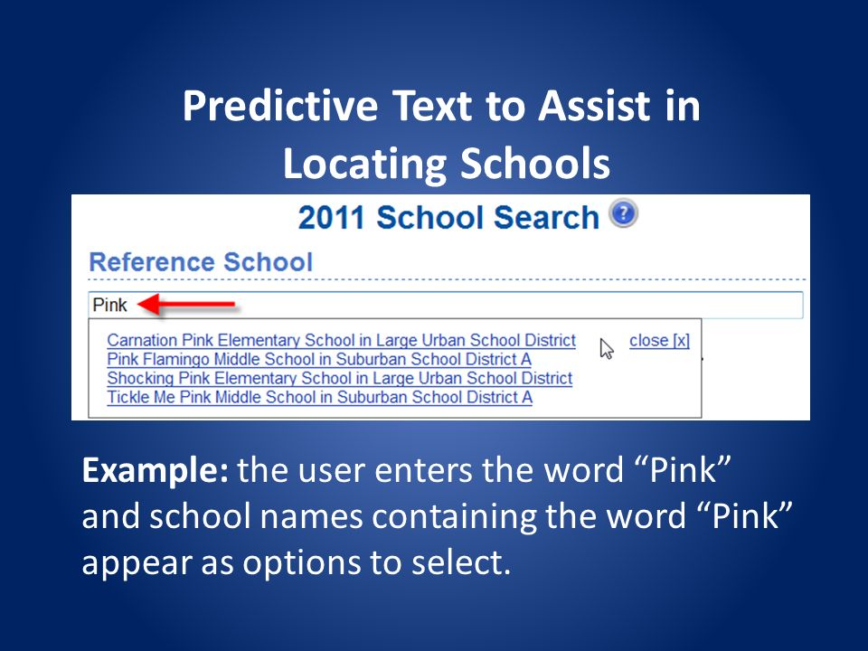 Predictive Text to Assist in Locating Schools Example: the user enters the word Pink and school names containing the word Pink appear as options to select.