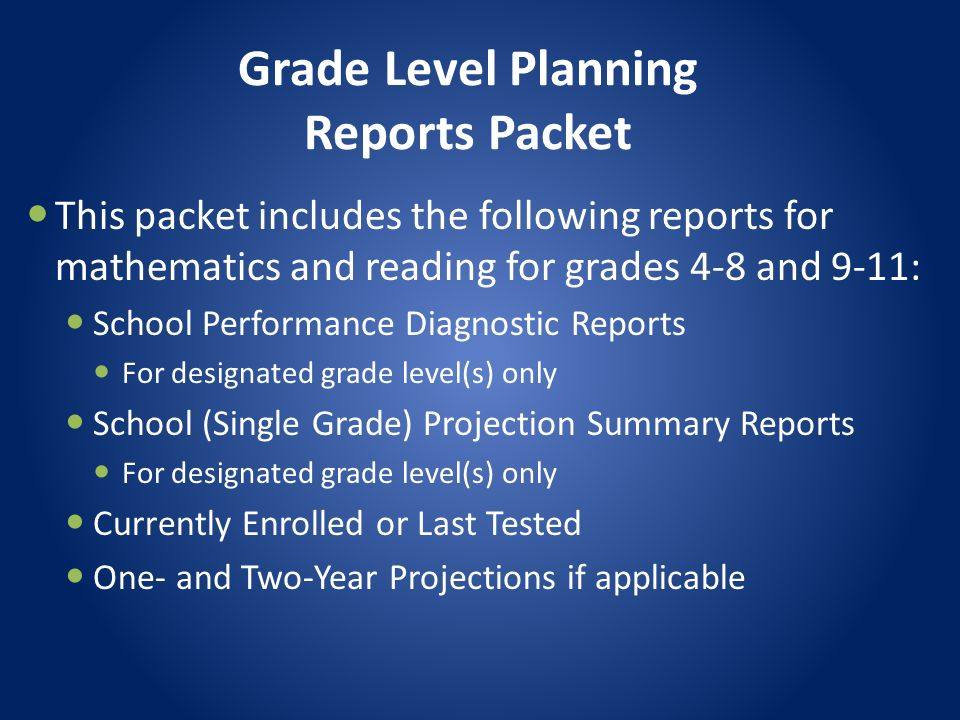 Grade Level Planning Reports Packet This packet includes the following reports for mathematics and reading for grades 4-8 and 9-11: School Performance Diagnostic Reports For designated grade level(s) only School (Single Grade) Projection Summary Reports For designated grade level(s) only Currently Enrolled or Last Tested One- and Two-Year Projections if applicable