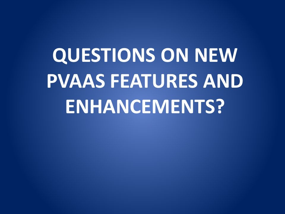 QUESTIONS ON NEW PVAAS FEATURES AND ENHANCEMENTS?