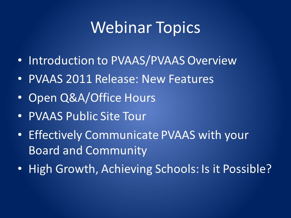 Webinar Topics Introduction to PVAAS/PVAAS Overview PVAAS 2011 Release: New Features Open Q&A/Office Hours PVAAS Public Site Tour Effectively Communicate PVAAS with your Board and Community High Growth, Achieving Schools: Is it Possible