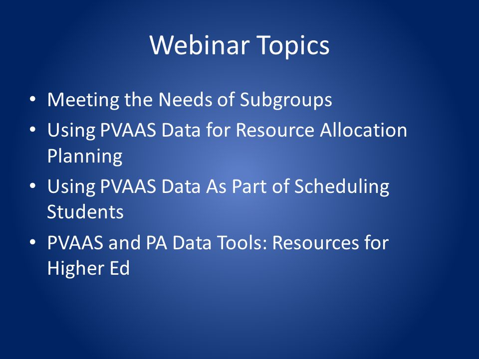 Meeting the Needs of Subgroups Using PVAAS Data for Resource Allocation Planning Using PVAAS Data As Part of Scheduling Students PVAAS and PA Data Tools: Resources for Higher Ed