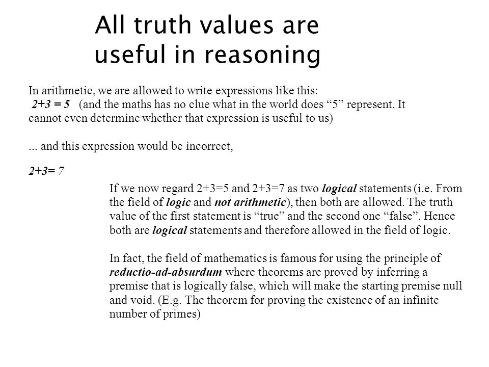All truth values are useful in reasoning In arithmetic, we are allowed to write expressions like this: 2+3 = 5 (and the maths has no clue what in the