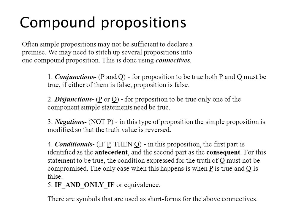 1. Conjunctions- (P and Q) - for proposition to be true both P and Q must be true, if either of them is false, proposition is false. 2. Disjunctions-