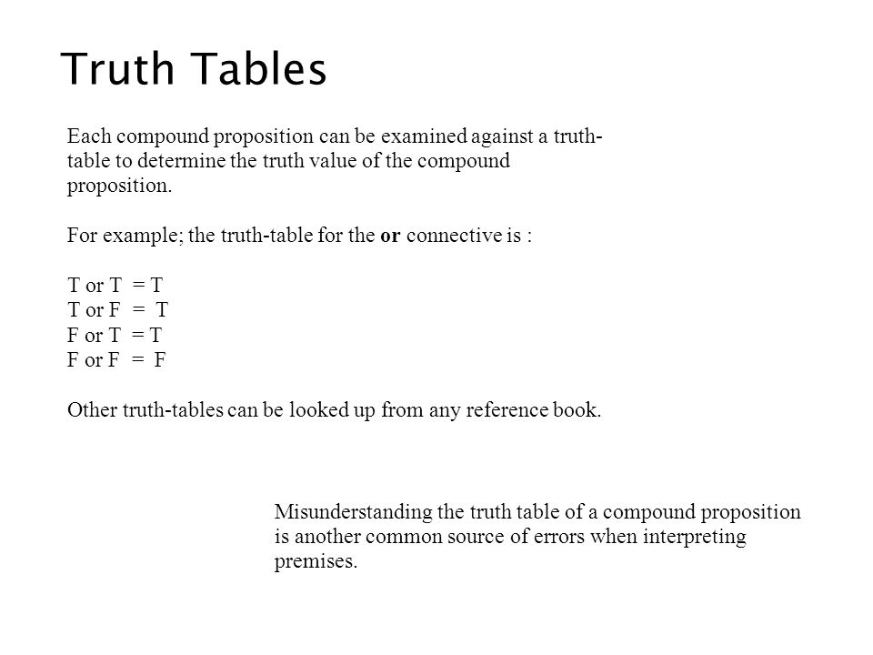 Truth Tables Each compound proposition can be examined against a truth- table to determine the truth value of the compound proposition. For example; t