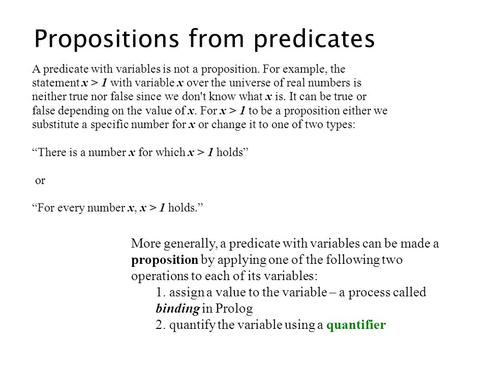 Propositions from predicates A predicate with variables is not a proposition. For example, the statement x > 1 with variable x over the universe of re