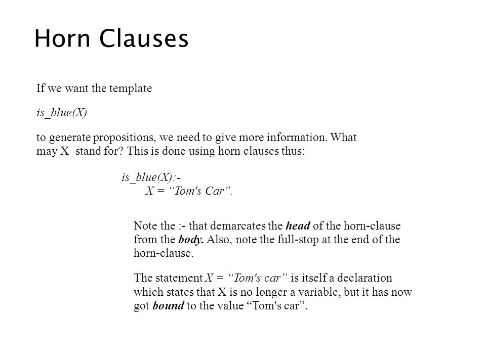 Horn Clauses If we want the template is_blue(X) to generate propositions, we need to give more information. What may X stand for? This is done using h