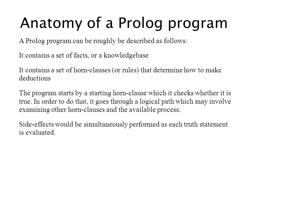 Anatomy of a Prolog program A Prolog program can be roughly be described as follows: It contains a set of facts, or a knowledgebase It contains a set