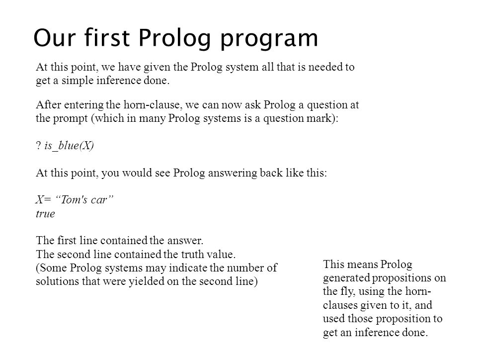 Our first Prolog program At this point, we have given the Prolog system all that is needed to get a simple inference done. After entering the horn-cla