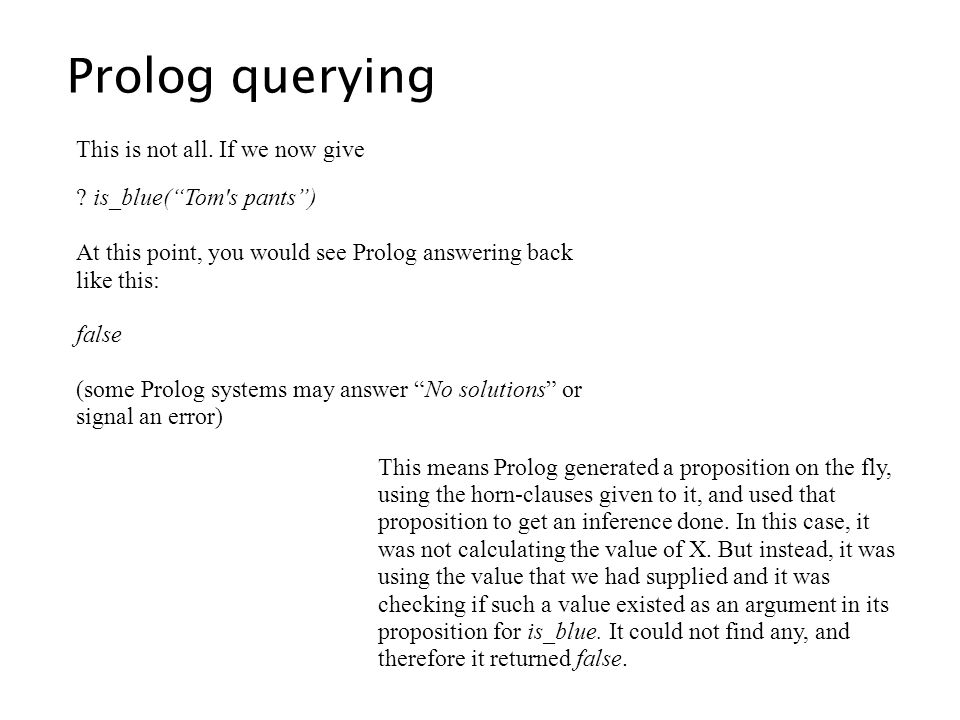 Prolog querying This is not all. If we now give ? is_blue(Tom's pants) At this point, you would see Prolog answering back like this: false (some Prolo