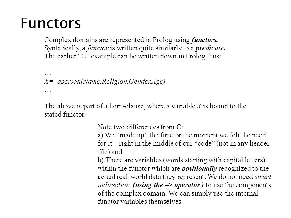 Complex domains are represented in Prolog using functors. Syntatically, a functor is written quite similarly to a predicate. The earlier C example can