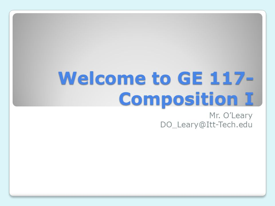 Welcome to GE 117- Composition I Mr. OLeary DO_Leary@Itt-Tech.edu