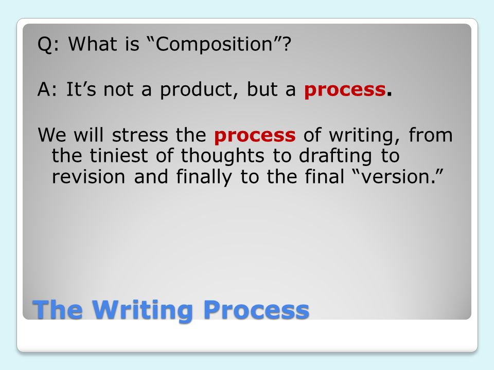 The Writing Process Q: What is Composition? A: Its not a product, but a process. We will stress the process of writing, from the tiniest of thoughts t
