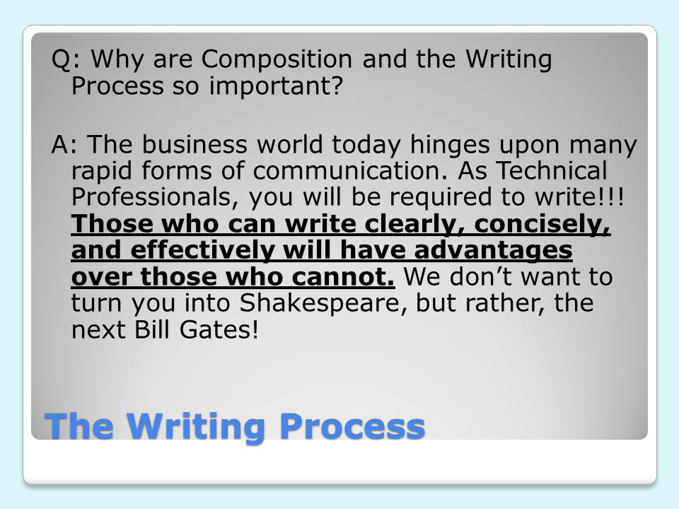 The Writing Process Q: Why are Composition and the Writing Process so important? A: The business world today hinges upon many rapid forms of communica