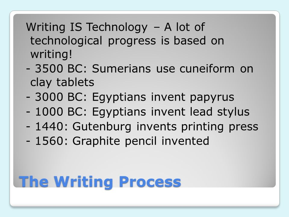 The Writing Process Writing IS Technology – A lot of technological progress is based on writing! - 3500 BC: Sumerians use cuneiform on clay tablets -