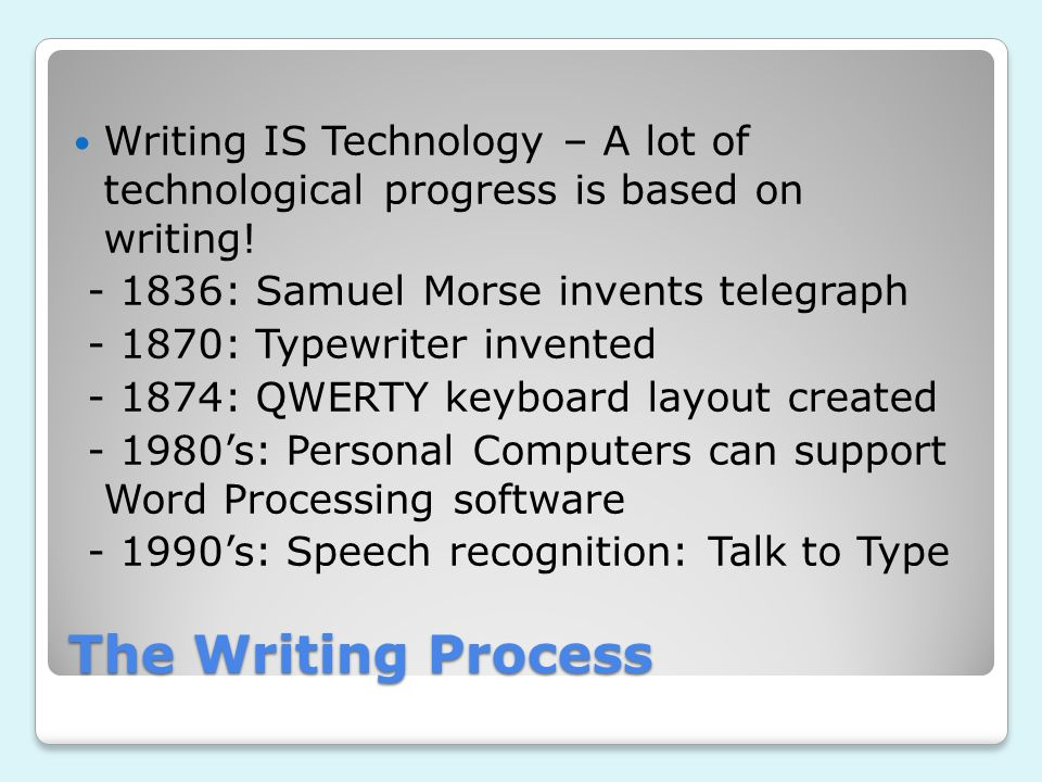 The Writing Process Writing IS Technology – A lot of technological progress is based on writing! - 1836: Samuel Morse invents telegraph - 1870: Typewr