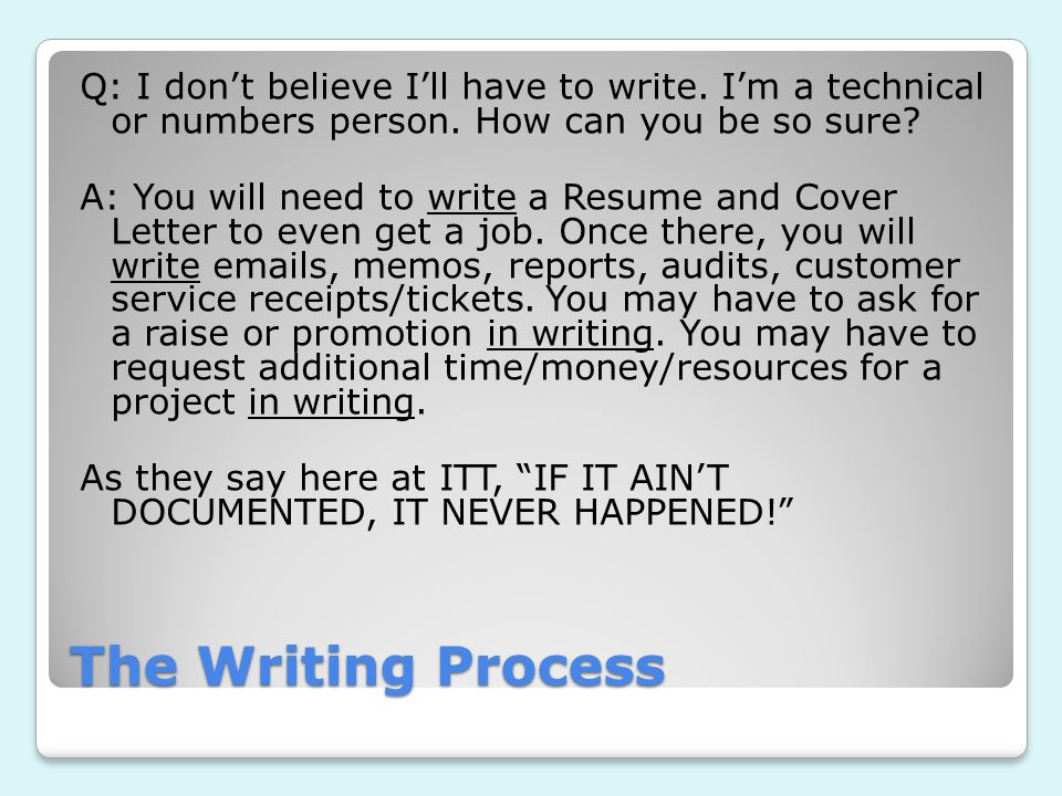 The Writing Process Q: I dont believe Ill have to write. Im a technical or numbers person. How can you be so sure? A: You will need to write a Resume