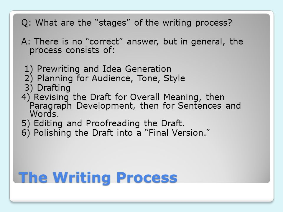 The Writing Process Q: What are the stages of the writing process? A: There is no correct answer, but in general, the process consists of: 1) Prewriti