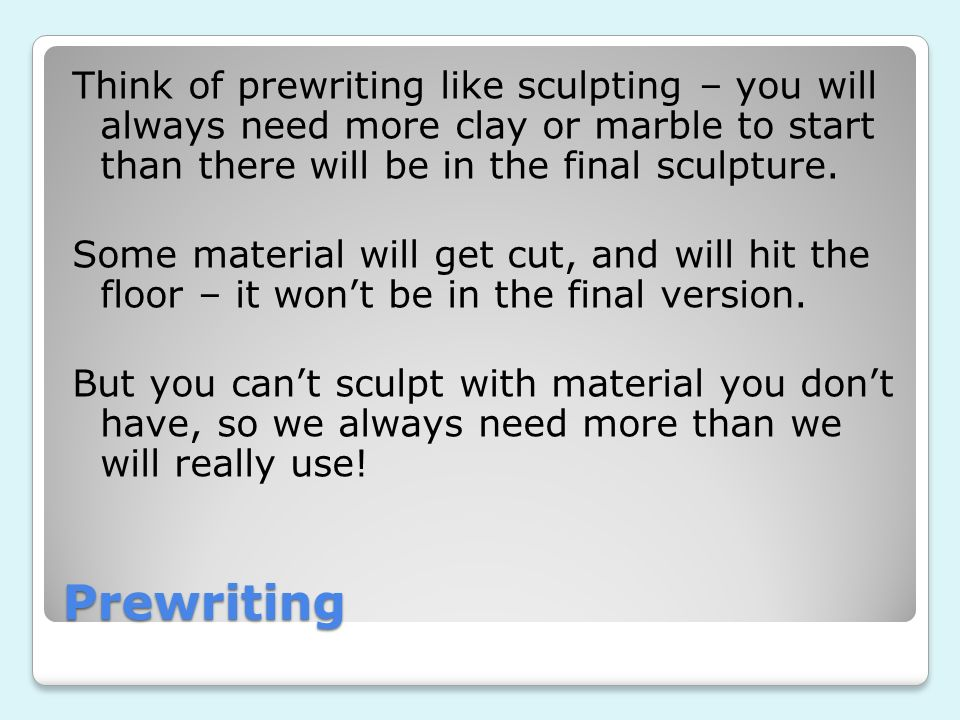 Prewriting Think of prewriting like sculpting – you will always need more clay or marble to start than there will be in the final sculpture. Some mate