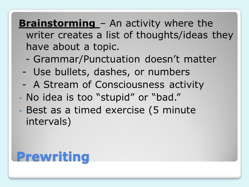 Prewriting Brainstorming – An activity where the writer creates a list of thoughts/ideas they have about a topic. - Grammar/Punctuation doesnt matter