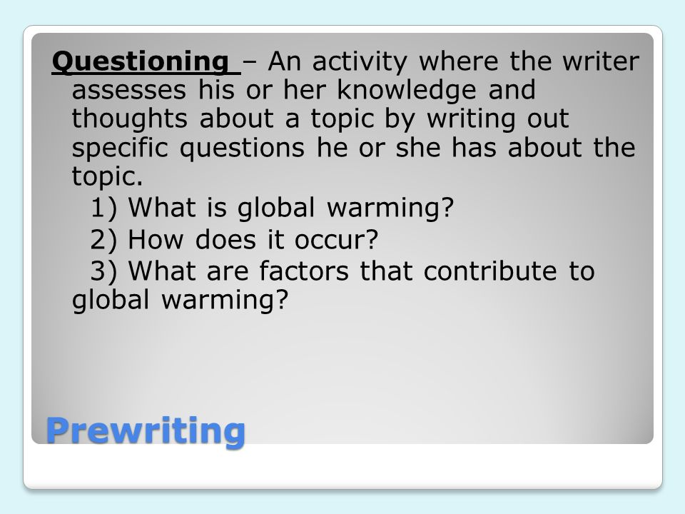 Prewriting Questioning – An activity where the writer assesses his or her knowledge and thoughts about a topic by writing out specific questions he or