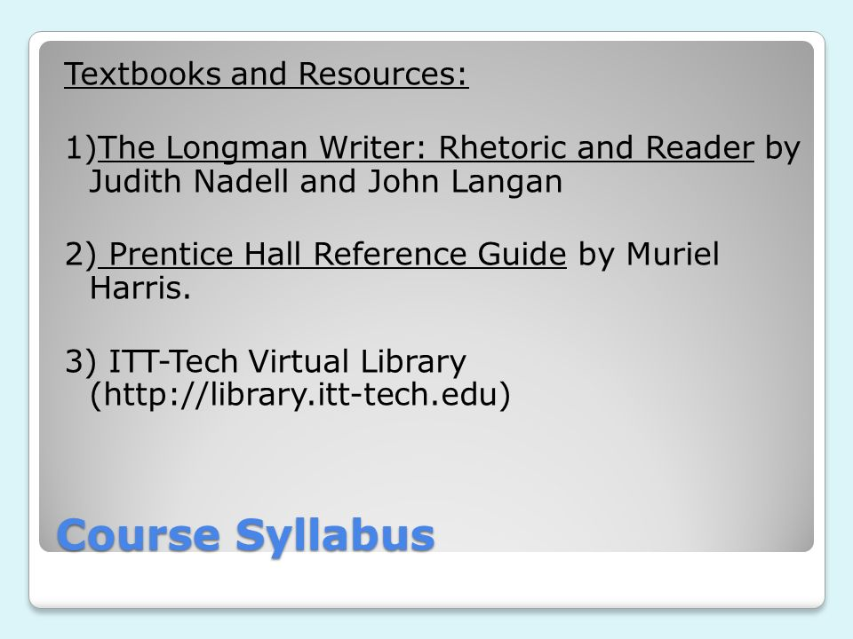 Course Syllabus Textbooks and Resources: 1)The Longman Writer: Rhetoric and Reader by Judith Nadell and John Langan 2) Prentice Hall Reference Guide b